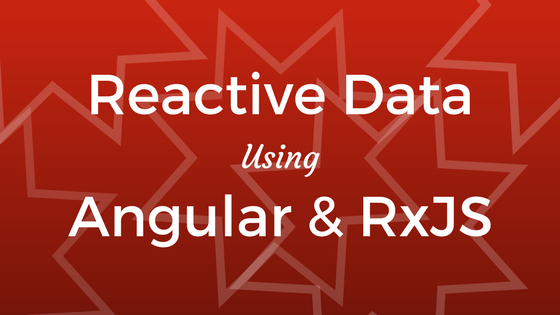 Reactive Data Using Angular and RxJS