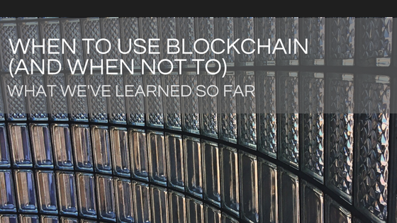 When to Use Blockchain and When Not to - What We've Learned So Far